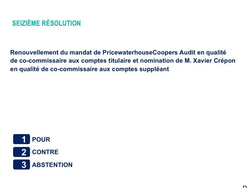 Seizième résolution<br>Renouvellement du mandat de PricewaterhouseCoopers Audit en qualité de co-commissaire aux comptes titulaire et nomination de M. Xavier Crépon en qualité de co-commissaire aux comptes suppléant