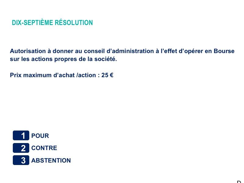 Dix-septième résolution<br>Autorisation à donner au conseil d'administration à l'effet d'opérer en Bourse sur les actions propres de la société.