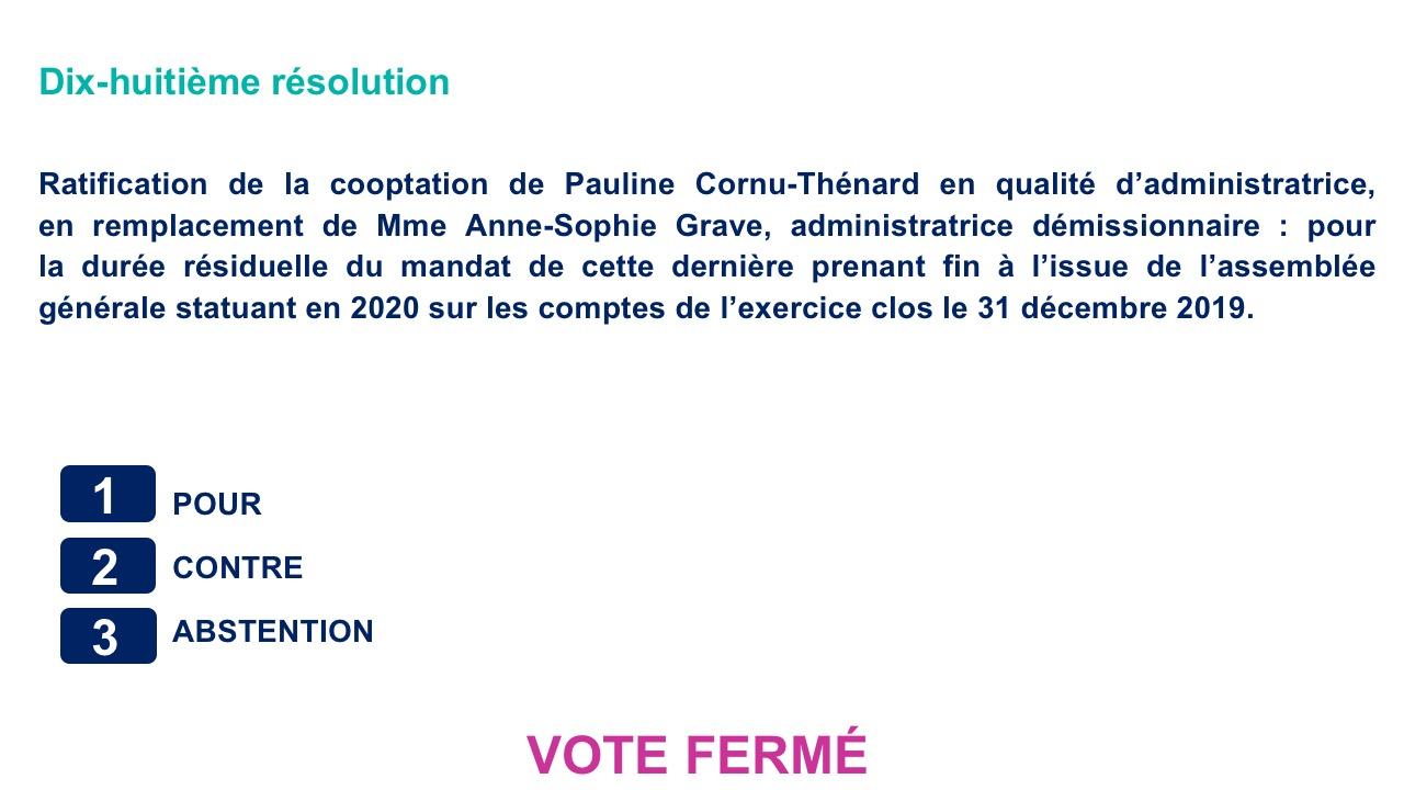 Dix-huitième résolution<br>Ratification de la cooptation de Pauline Cornu-Thénard en qualité d'administratrice,        en remplacement de Mme Anne-Sophie Grave, administratrice démissionnaire